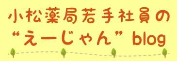 小松薬局 若手社員の〝えーじゃん″blog